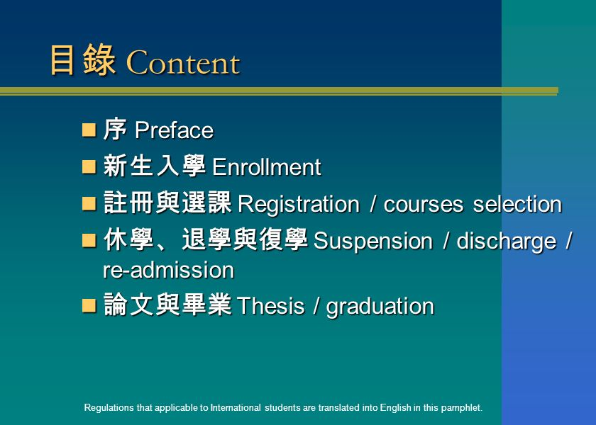 目錄 Content 序 Preface 序 Preface 新生入學 Enrollment 新生入學 Enrollment 註冊與選課 Registration / courses selection 註冊與選課 Registration / courses selection 休學、退學與復學 Suspension / discharge / re-admission 休學、退學與復學 Suspension / discharge / re-admission 論文與畢業 Thesis / graduation 論文與畢業 Thesis / graduation Regulations that applicable to International students are translated into English in this pamphlet.