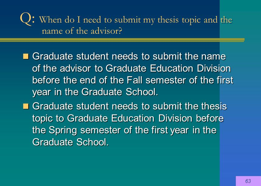 Graduate student needs to submit the name of the advisor to Graduate Education Division before the end of the Fall semester of the first year in the Graduate School.