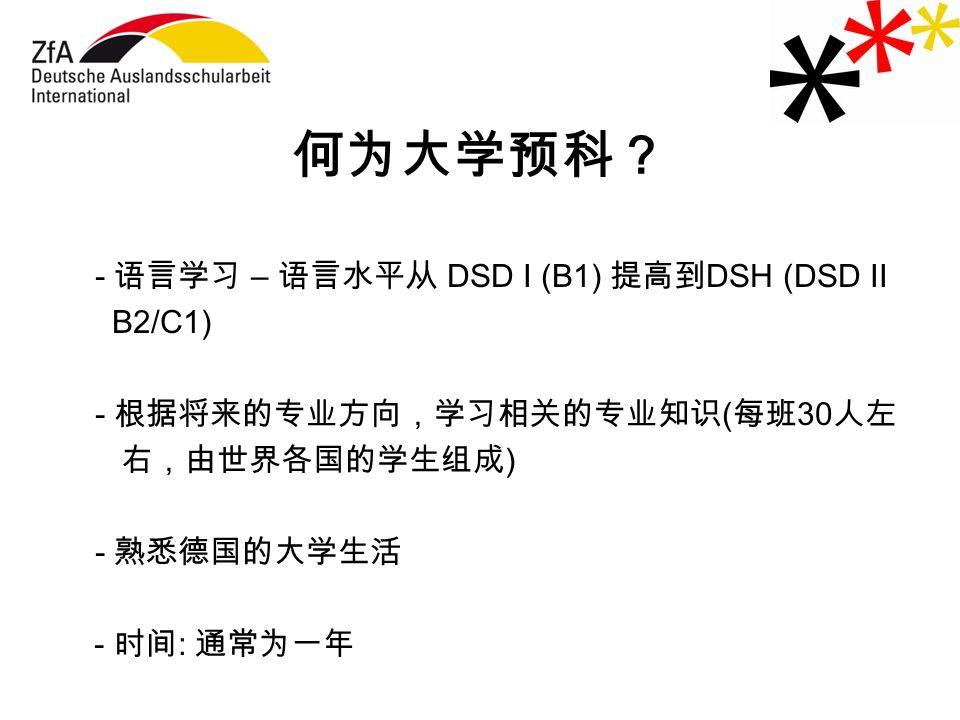 何为大学预科? - 语言学习 – 语言水平从 DSD I (B1) 提高到 DSH (DSD II B2/C1) - 根据将来的专业方向,学习相关的专业知识 ( 每班 30 人左 右,由世界各国的学生组成 ) - 熟悉德国的大学生活 - 时间 : 通常为一年