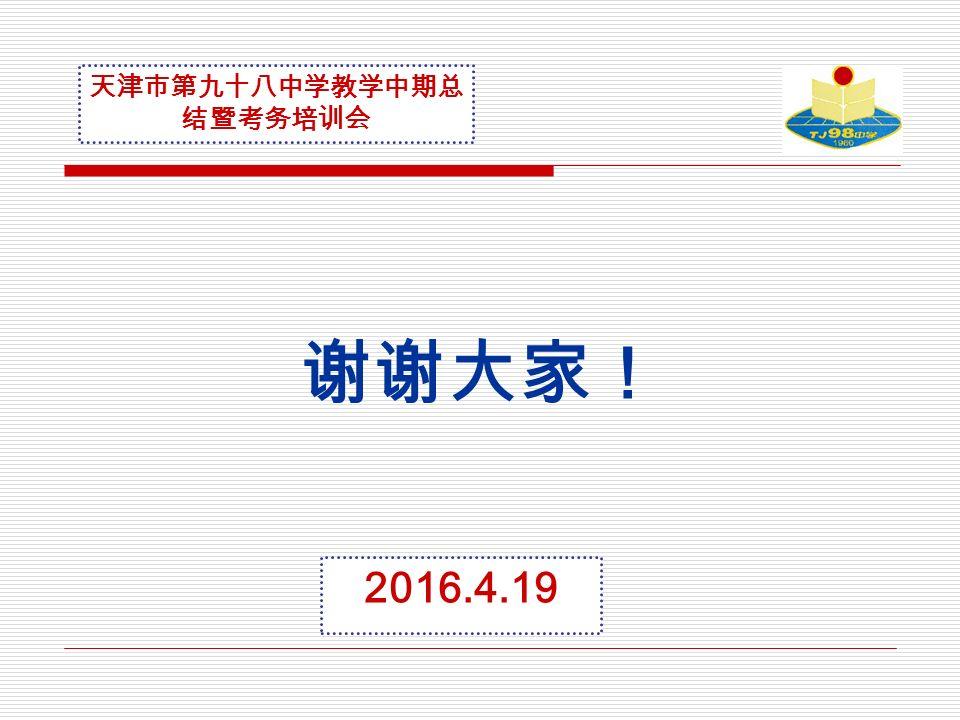 谢谢大家! 天津市第九十八中学教学中期总 结暨考务培训会 2016.4.19