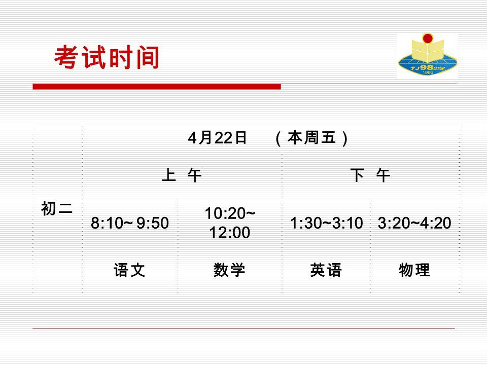 考试时间 初二 4 月 22 日 (本周五) 上 午下 午 8:10~ 9:50 10:20~ 12:00 1:30~3:103:20~4:20 语文数学英语物理