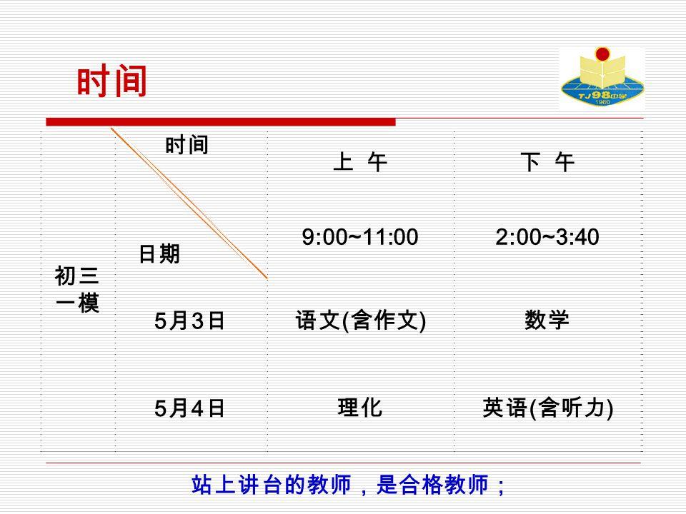 时间 初三 一模 时间 日期 上 午下 午 9:00~11:002:00~3:40 5月3日5月3日 语文 ( 含作文 ) 数学 5月4日5月4日 理化英语 ( 含听力 ) 站上讲台的教师,是合格教师;