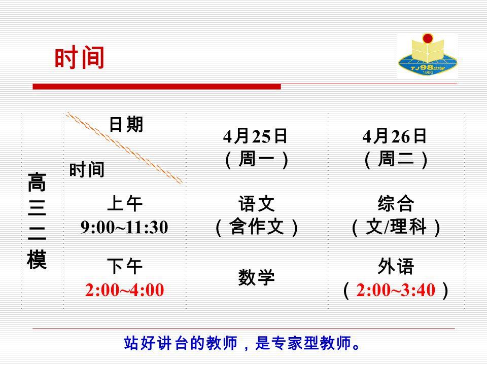 时间 高三二模 高三二模 日期 时间 4 月 25 日 (周一) 4 月 26 日 (周二) 上午 9:00~11:30 语文 (含作文) 综合 (文 / 理科) 下午 2:00~4:00 数学 外语 ( 2:00~3:40 ) 站好讲台的教师,是专家型教师。