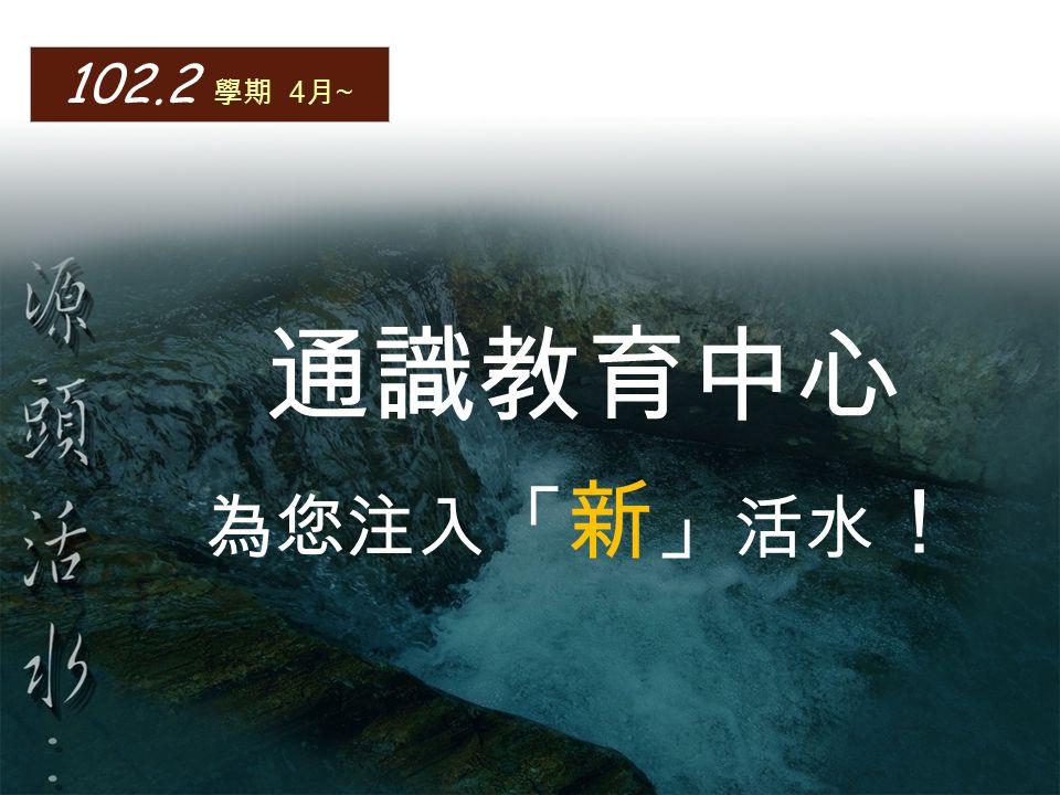 102.2 學期 4 月 ~ 通識教育中心 為您注入 「 新 」 活水 !