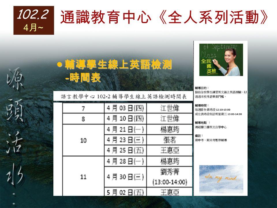 ● 輔導學生線上英語檢測 - 時間表 - 時間表 102.2 4 月 ~ 通識教育中心《全人系列活動》