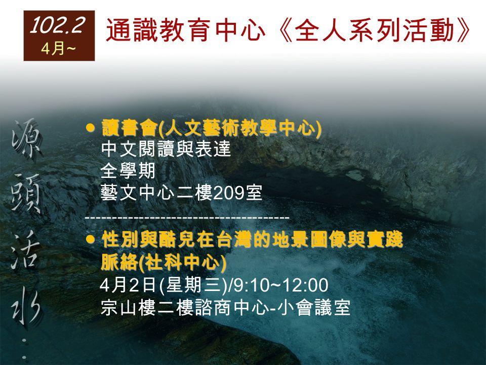 ● 讀書會 ( 人文藝術教學中心 ) 中文閱讀與表達 全學期 藝文中心二樓 209 室 -------------------------------------- ● 性別與酷兒在台灣的地景圖像與實踐 脈絡 ( 社科中心 ) 脈絡 ( 社科中心 ) 4 月 2 日 ( 星期三 )/9:10~12:00 宗山樓二樓諮商中心 - 小會議室 102.2 4 月 ~ 通識教育中心《全人系列活動》