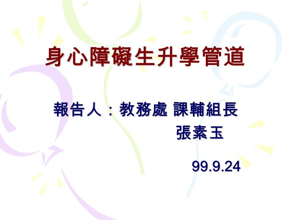 身心障礙生升學管道 報告人:教務處 課輔組長 張素玉 99.9.24