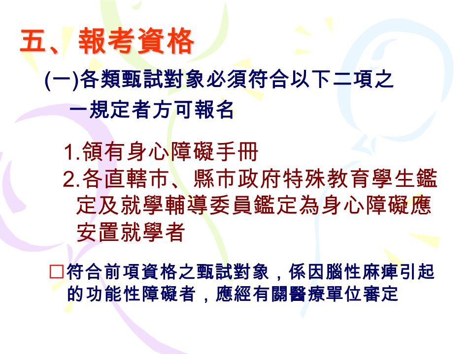 五、報考資格 ( 一 ) 各類甄試對象必須符合以下二項之 一規定者方可報名 1. 領有身心障礙手冊 2.