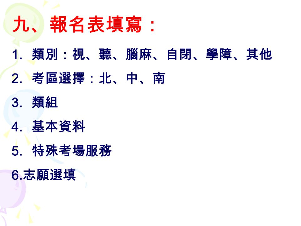 九、報名表填寫: 1. 類別:視、聽、腦麻、自閉、學障、其他 2. 考區選擇:北、中、南 3. 類組 4. 基本資料 5. 特殊考場服務 6. 志願選填