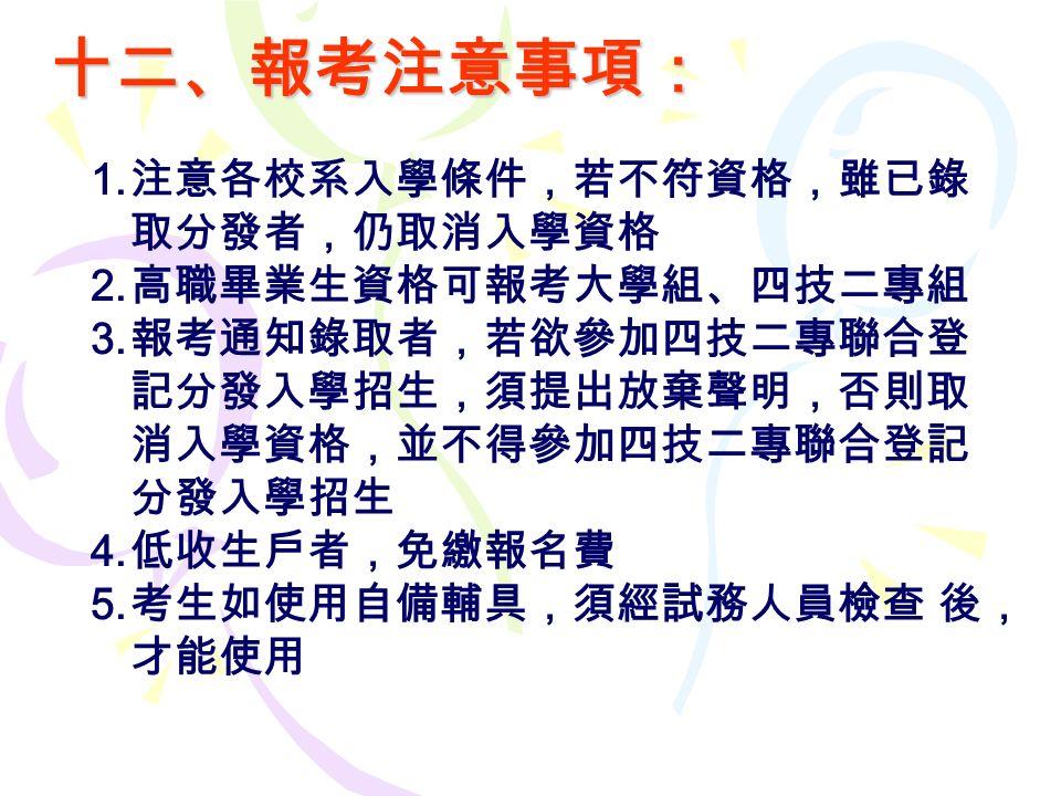 十二、報考注意事項: 1. 注意各校系入學條件,若不符資格,雖已錄 取分發者,仍取消入學資格 2.
