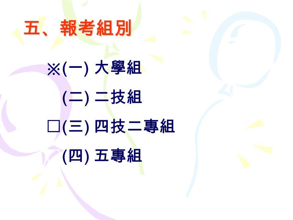 五、報考組別 ※ ( 一 ) 大學組 ※ ( 二 ) 二技組 ※ ( 三 ) 四技二專組 ※ ( 四 ) 五專組