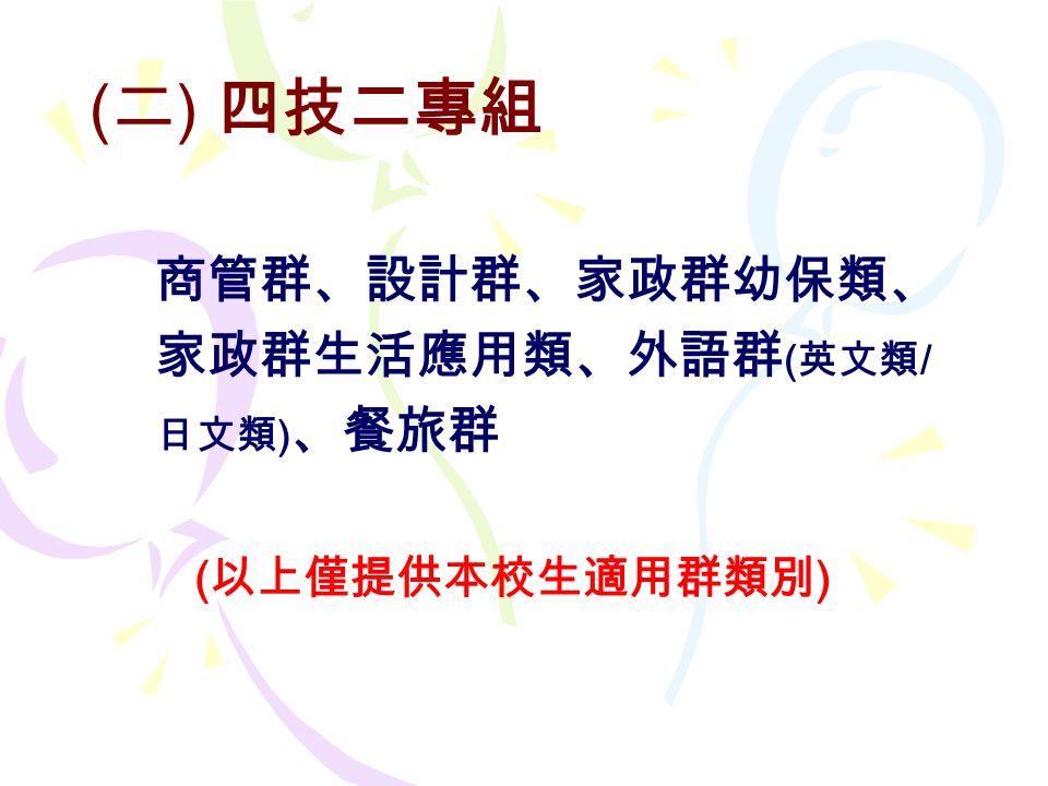 ( 二 ) 四技二專組 商管群、設計群、家政群幼保類、 家政群生活應用類、外語群 ( 英文類 / 日文類 ) 、餐旅群 ( 以上僅提供本校生適用群類別 )