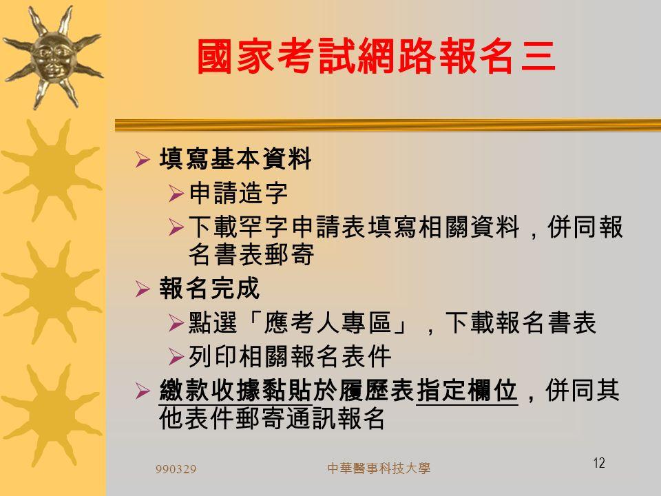 990329 中華醫事科技大學 11 國家考試網路報名二  本部網路報名系統通過 ISO/CNS 27001 資安 認證  登入考選部全球資訊網 ( 網址為 http://www.moex.gov.tw ,點選報名主站或分站) http://www.moex.gov.tw ,點選報名主站或分站  點選「操作指引」  點選「我要報名」填寫基本資料  完成報名資料填寫後,選擇繳費方式並下載列印 報名書表  繳款收據黏貼於報名書表指定欄位,併同其他表 件郵寄報名