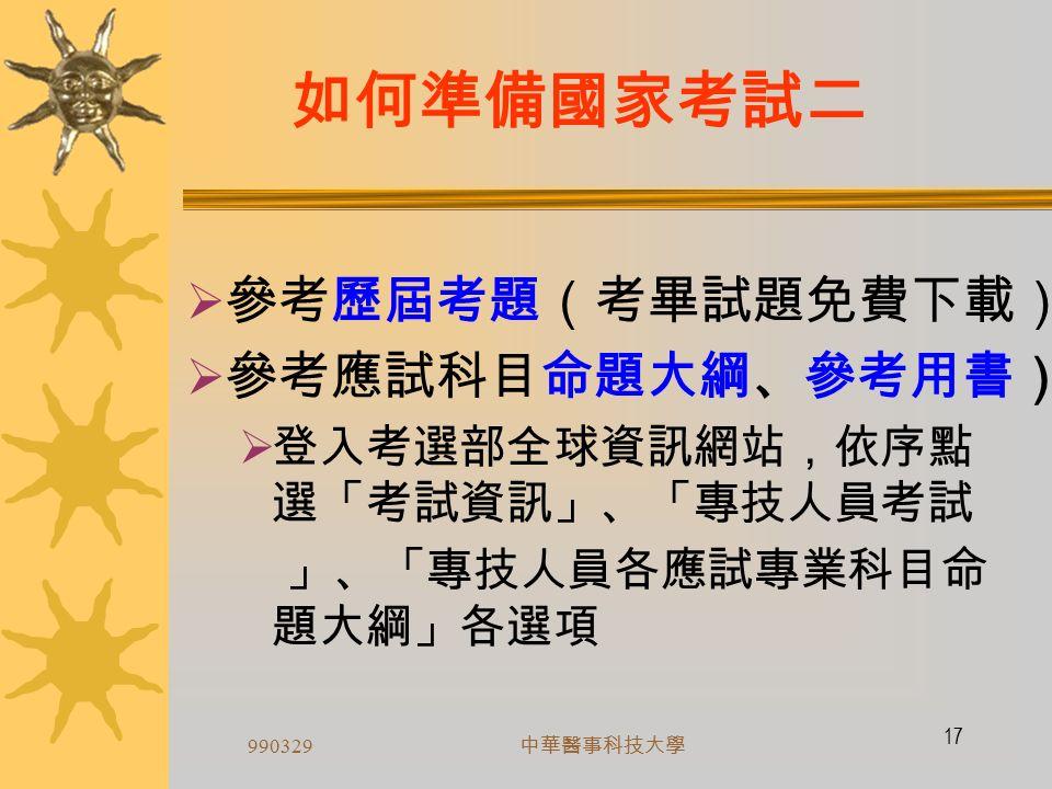 990329 中華醫事科技大學 16 如何準備國家考試一 依限完成報名程序  備妥報名書表及費件,通訊報名  報名費  1 年內 1 吋正面脫帽半身照片 2 至 3 張  身分證正背面影本  應考資格證明文件 (不得以前次應考之入 場證為證明件)