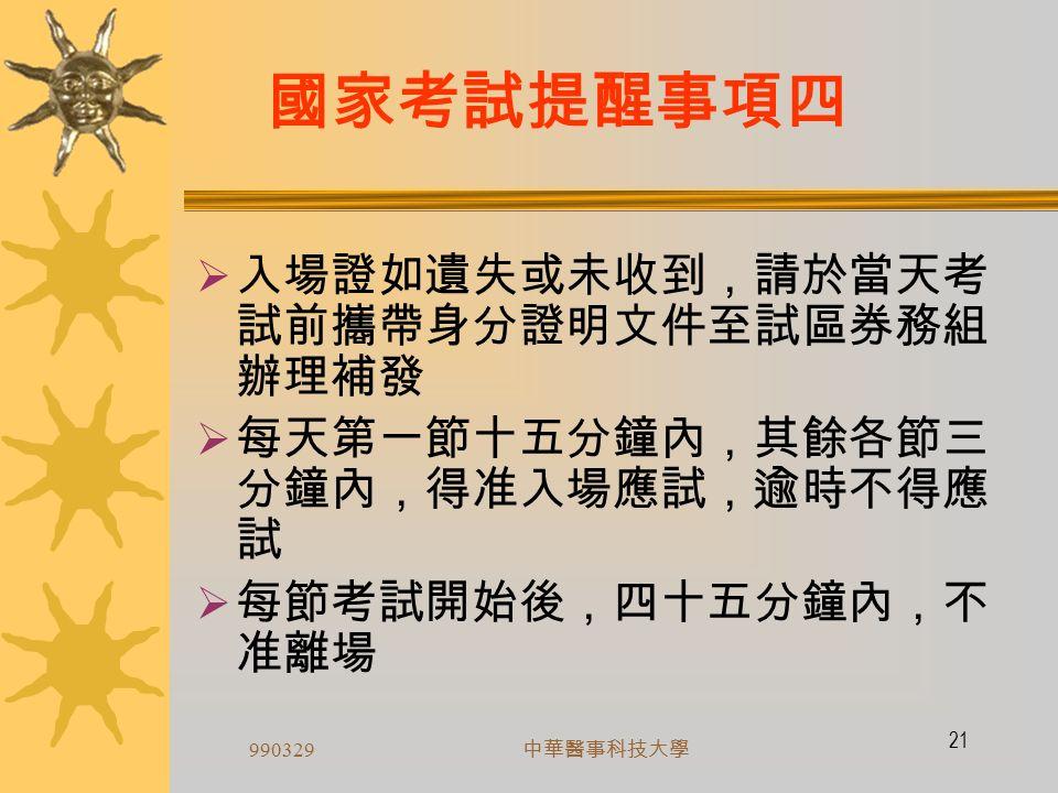 990329 中華醫事科技大學 20 國家考試提醒事項三 考試當日  遵守試場規則 ( 入場證背面 )  每節核對試卷試卡號碼是否與座位座 號相符  檢查所發試卷試卡上之科目名稱與試 題上之類科科目名稱是否相同  測驗題均單一選擇題,並於試卡上劃 記
