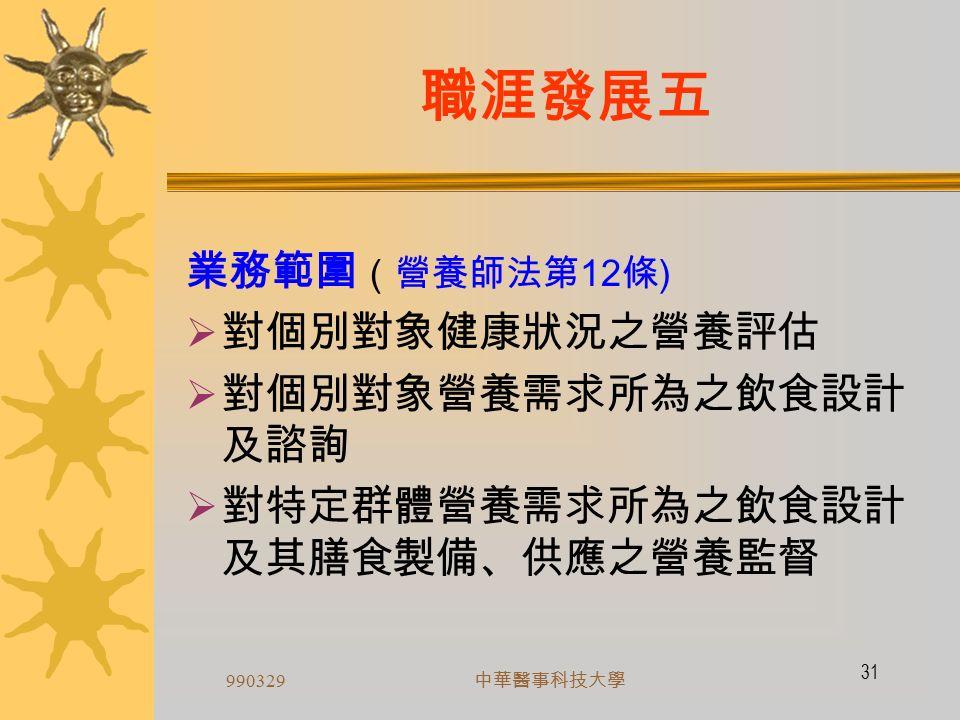 990329 中華醫事科技大學 30 職涯發展四 執業規範  非領有營養師證書,不得使用營養師名稱 ( 營養師法第 5 條 )  業必歸會  營養師執業,應加入所在地營養師公會,營養 師公會不得拒絕有會員資格者入會(營養師法 第 9 條 )  執業以一處為限 (營養師法第 10 條 )  營養師應親自執行業務,不得由他人代理 ( 營養師法第 11 條 )