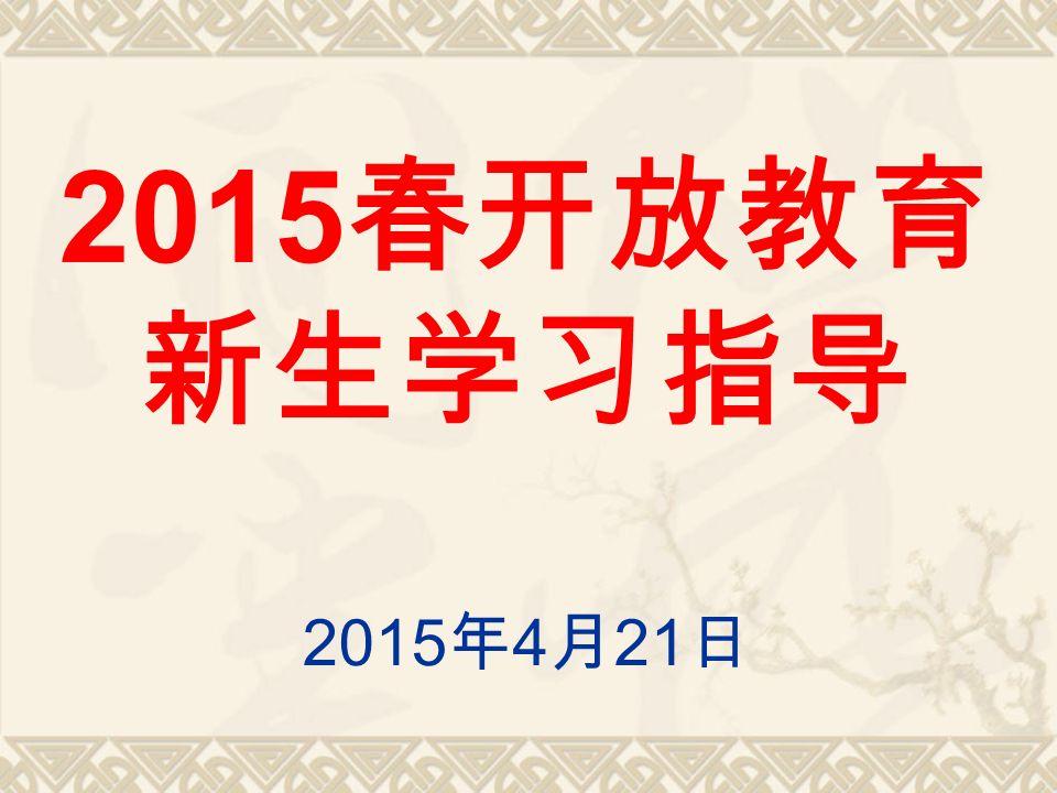 2015 春开放教育 新生学习指导 2015 年 4 月 21 日