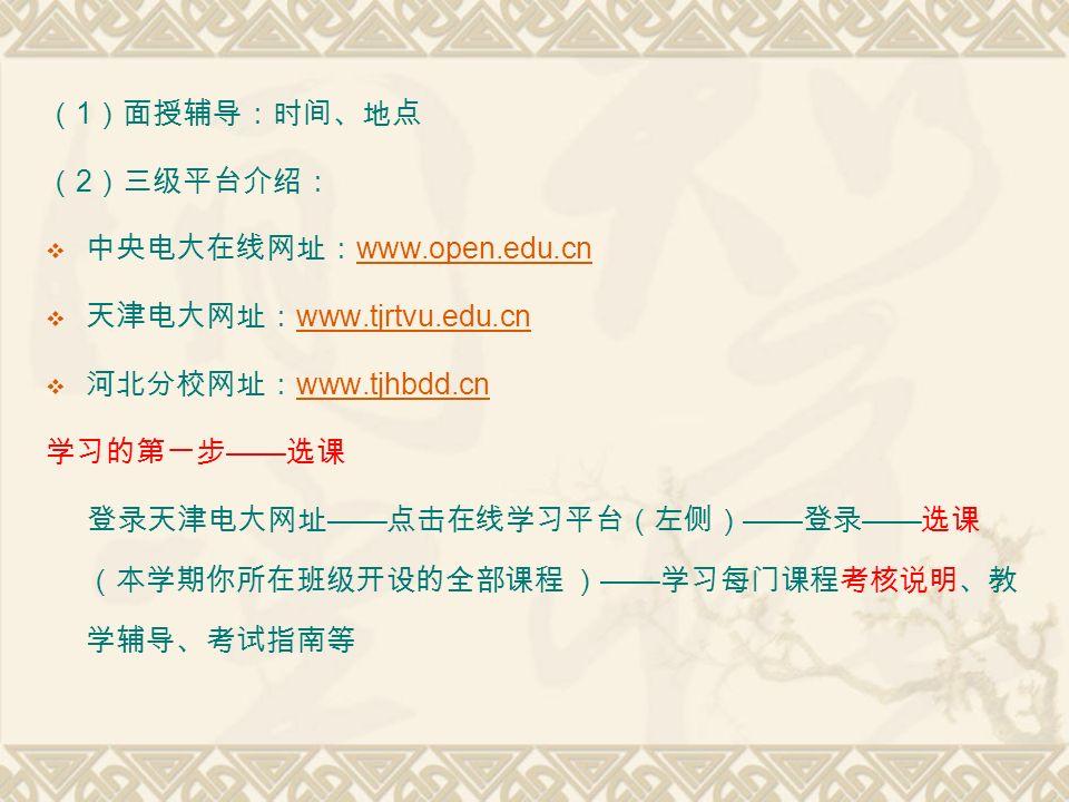 ( 1 )面授辅导:时间、地点 ( 2 )三级平台介绍:  中央电大在线网址: www.open.edu.cn www.open.edu.cn  天津电大网址: www.tjrtvu.edu.cn www.tjrtvu.edu.cn  河北分校网址: www.tjhbdd.cn www.tjhbdd.cn 学习的第一步 —— 选课 登录天津电大网址 —— 点击在线学习平台(左侧) —— 登录 —— 选课 (本学期你所在班级开设的全部课程 ) —— 学习每门课程考核说明、教 学辅导、考试指南等