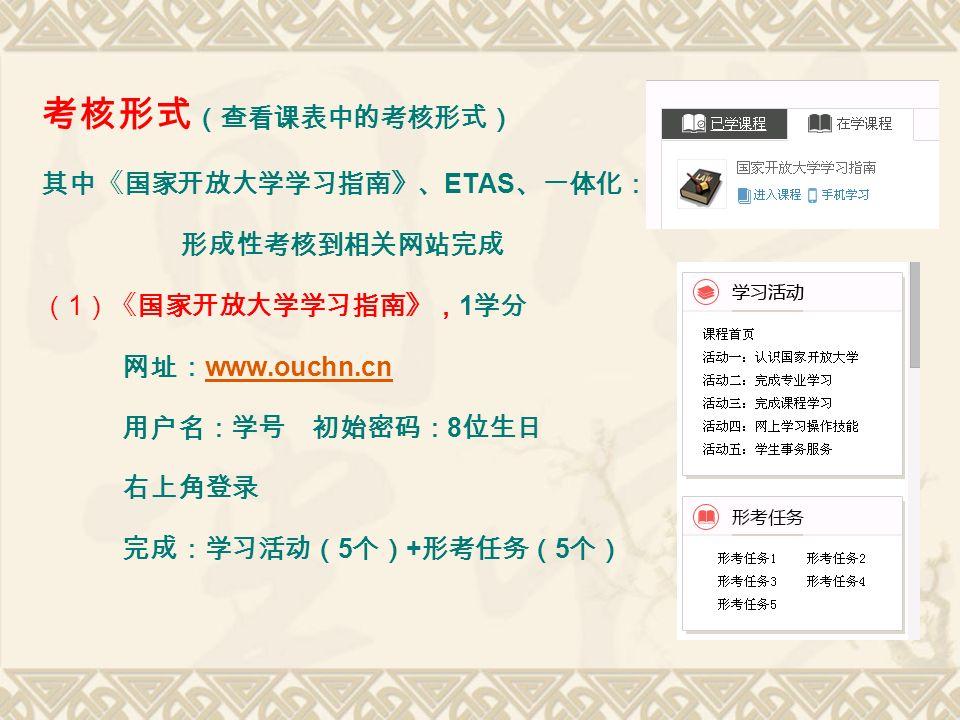 考核形式 (查看课表中的考核形式) 其中《国家开放大学学习指南》、 ETAS 、一体化: 形成性考核到相关网站完成 ( 1 )《国家开放大学学习指南》, 1 学分 网址: www.ouchn.cn www.ouchn.cn 用户名:学号 初始密码: 8 位生日 右上角登录 完成:学习活动( 5 个) + 形考任务( 5 个)