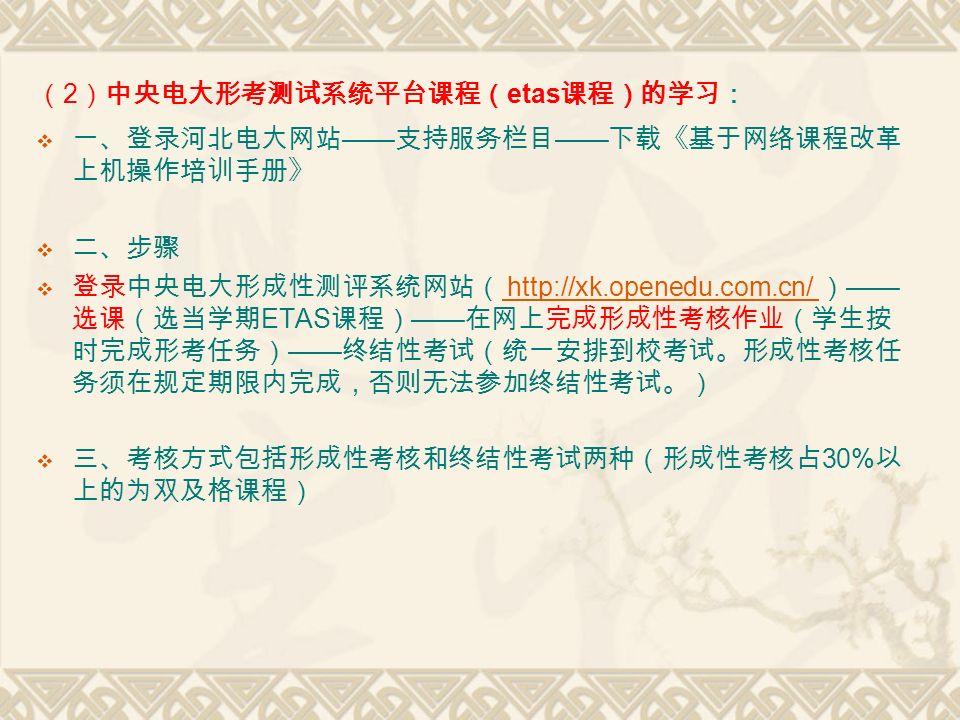 ( 2 )中央电大形考测试系统平台课程( etas 课程)的学习:  一、登录河北电大网站 —— 支持服务栏目 —— 下载《基于网络课程改革 上机操作培训手册》  二、步骤  登录中央电大形成性测评系统网站( http://xk.openedu.com.cn/ ) —— 选课(选当学期 ETAS 课程) —— 在网上完成形成性考核作业(学生按 时完成形考任务) —— 终结性考试(统一安排到校考试。形成性考核任 务须在规定期限内完成,否则无法参加终结性考试。) http://xk.openedu.com.cn/  三、考核方式包括形成性考核和终结性考试两种(形成性考核占 30% 以 上的为双及格课程)