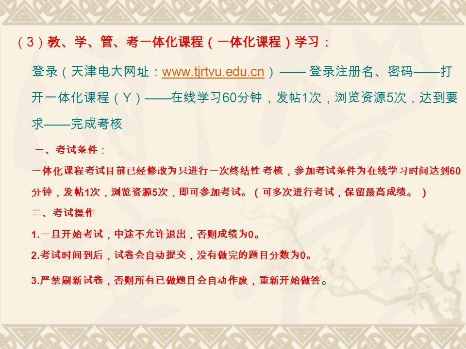 ( 3 )教、学、管、考一体化课程(一体化课程)学习: 登录(天津电大网址: www.tjrtvu.edu.cn ) —— 登录注册名、密码 —— 打 开一体化课程( Y ) —— 在线学习 60 分钟,发帖 1 次,浏览资源 5 次,达到要 求 —— 完成考核 www.tjrtvu.edu.cn 一、考试条件: 一体化课程考试目前已经修改为只进行一次终结性 考核,参加考试条件为在线学习时间达到 60 分钟,发帖 1 次,浏览资源 5 次,即可参加考试。(可多次进行考试,保留最高成绩。 ) 二、考试操作 1.