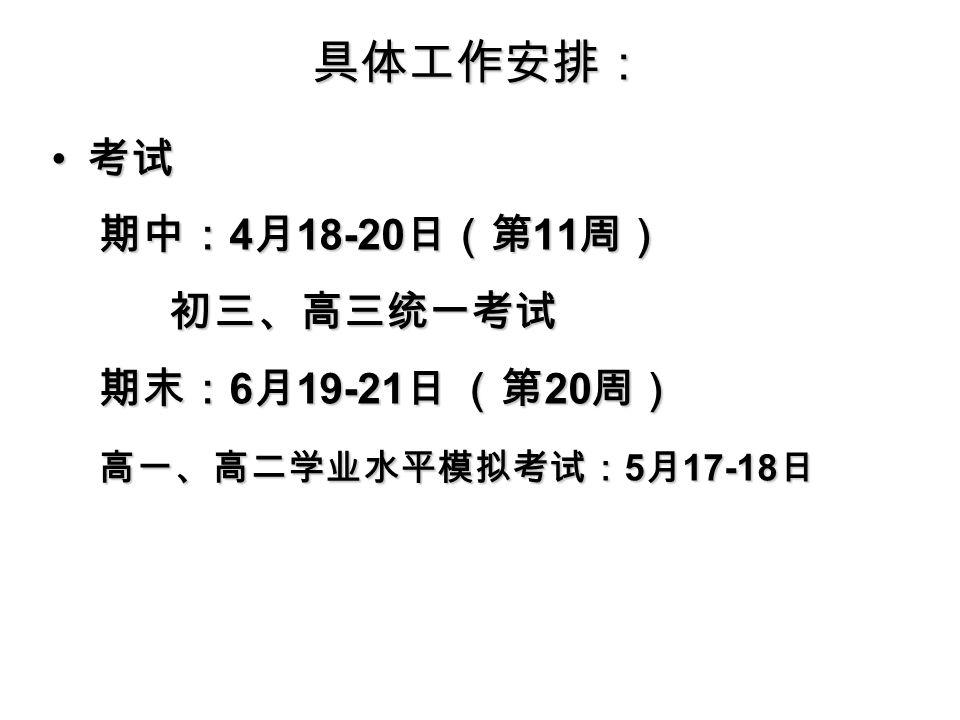 具体工作安排: 考试 考试 期中: 4 月 18-20 日(第 11 周) 期中: 4 月 18-20 日(第 11 周) 初三、高三统一考试 初三、高三统一考试 期末: 6 月 19-21 日 (第 20 周) 期末: 6 月 19-21 日 (第 20 周) 高一、高二学业水平模拟考试: 5 月 17-18 日 高一、高二学业水平模拟考试: 5 月 17-18 日