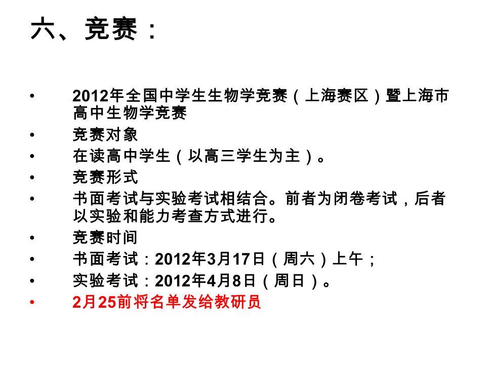 六、竞赛: 2012 年全国中学生生物学竞赛(上海赛区)暨上海市 高中生物学竞赛 竞赛对象 在读高中学生(以高三学生为主)。 竞赛形式 书面考试与实验考试相结合。前者为闭卷考试,后者 以实验和能力考查方式进行。 竞赛时间 书面考试: 2012 年 3 月 17 日(周六)上午; 实验考试: 2012 年 4 月 8 日(周日)。 2 月 25 前将名单发给教研员