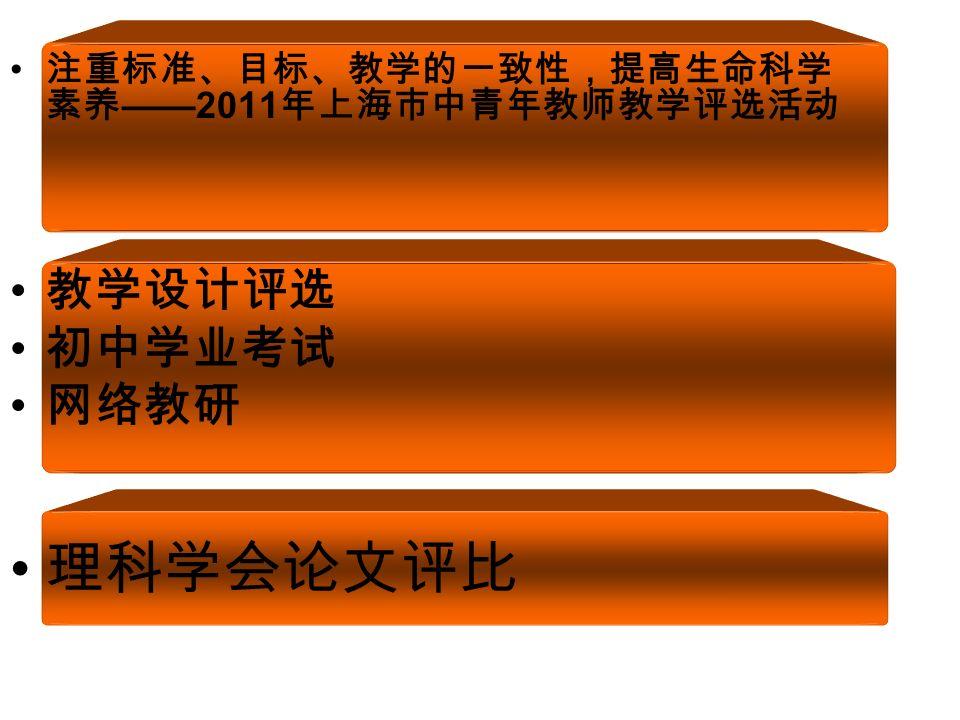 注重标准、目标、教学的一致性,提高生命科学 素养 ——2011 年上海市中青年教师教学评选活动 教学设计评选 初中学业考试 网络教研 理科学会论文评比