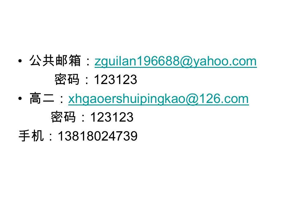 公共邮箱: zguilan196688@yahoo.com zguilan196688@yahoo.com 密码: 123123 高二: xhgaoershuipingkao@126.com xhgaoershuipingkao@126.com 密码: 123123 手机: 13818024739