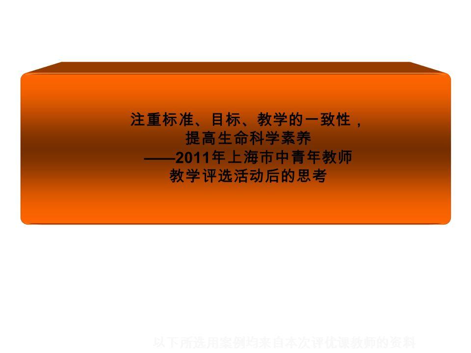 注重标准、目标、教学的一致性, 提高生命科学素养 ——2011 年上海市中青年教师 教学评选活动后的思考 以下所选用案例均来自本次评优课教师的资料