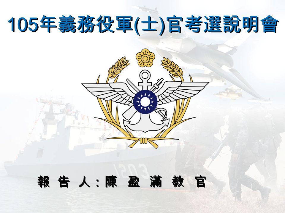 105 年義務役軍 ( 士 ) 官考選說明會 報 告 人: 陳盈滿教官