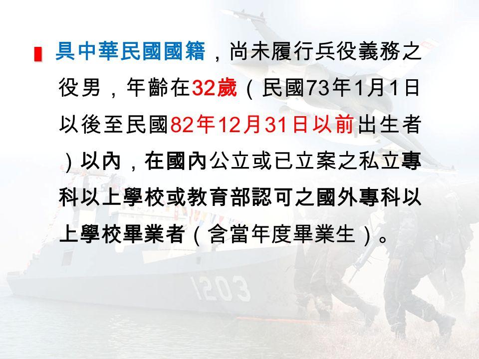 █ , █ 具中華民國國籍,尚未履行兵役義務之 役男,年齡在 32 歲(民國 73 年 1 月 1 日 以後至民國 82 年 12 月 31 日以前出生者 )以內,在國內公立或已立案之私立專 科以上學校或教育部認可之國外專科以 上學校畢業者(含當年度畢業生)。