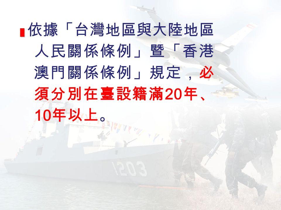 █ █ 依據「台灣地區與大陸地區 人民關係條例」暨「香港 澳門關係條例」規定,必 須分別在臺設籍滿 20 年、 10 年以上。