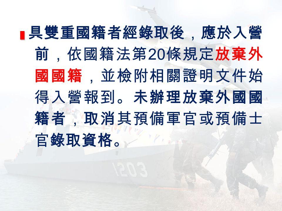 █ █ 具雙重國籍者經錄取後,應於入營 前,依國籍法第 20 條規定放棄外 國國籍,並檢附相關證明文件始 得入營報到。未辦理放棄外國國 籍者,取消其預備軍官或預備士 官錄取資格。