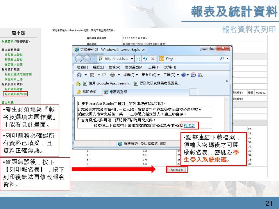 報名資料表列印 報表及統計資料 考生必須填妥『報 名及選填志願作業』 才能看見此畫面。 列印前務必確認所 有資料已填妥,且 資料正確無誤。 確認無誤後,按下 【列印報名表】,按下 列印後無法再修改報名 資料。 21 點擊連結下載檔案, 須輸入密碼後才可開 啟報名表,密碼為學 生登入系統密碼。
