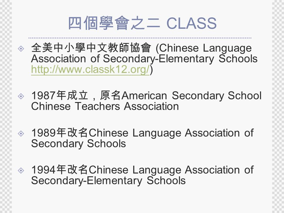 四個學會之二 CLASS  全美中小學中文教師協會 (Chinese Language Association of Secondary-Elementary Schools http://www.classk12.org/) http://www.classk12.org/  1987 年成立,原名 American Secondary School Chinese Teachers Association  1989 年改名 Chinese Language Association of Secondary Schools  1994 年改名 Chinese Language Association of Secondary-Elementary Schools