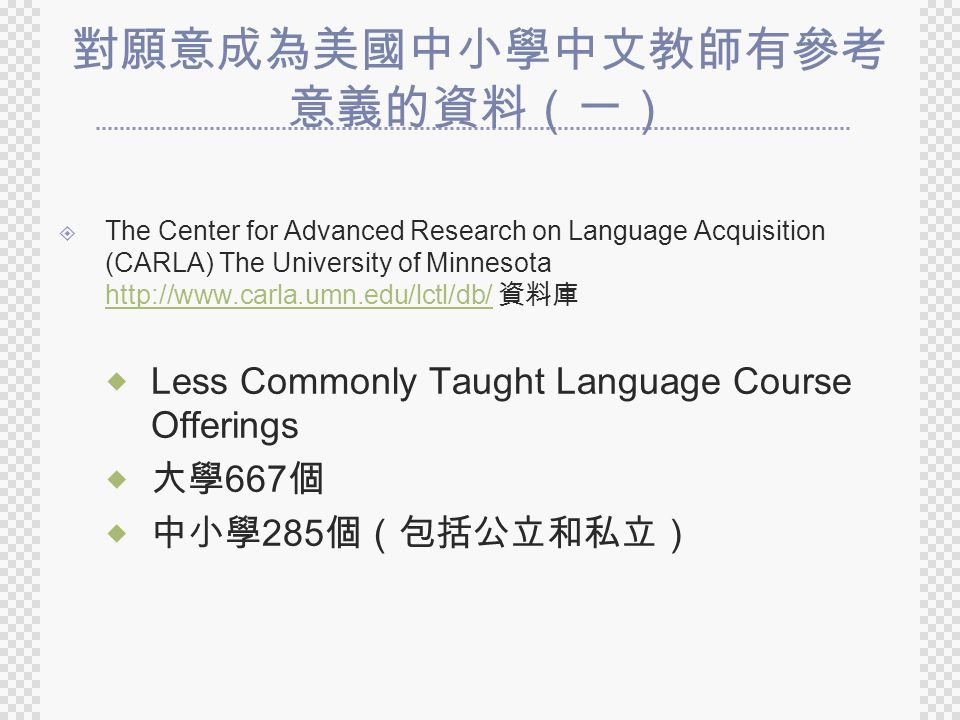 對願意成為美國中小學中文教師有參考 意義的資料(一)  The Center for Advanced Research on Language Acquisition (CARLA) The University of Minnesota http://www.carla.umn.edu/lctl/db/ 資料庫 http://www.carla.umn.edu/lctl/db/  Less Commonly Taught Language Course Offerings  大學 667 個  中小學 285 個(包括公立和私立)