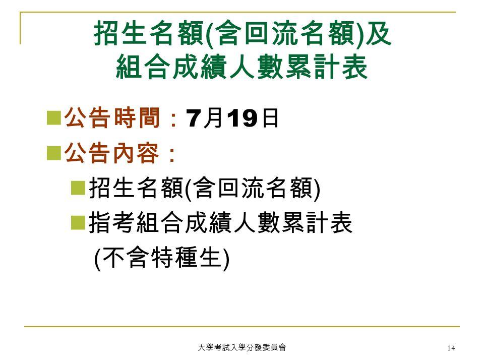 大學考試入學分發委員會 14 招生名額 ( 含回流名額 ) 及 組合成績人數累計表 公告時間: 7 月 19 日 公告內容: 招生名額 ( 含回流名額 ) 指考組合成績人數累計表 ( 不含特種生 )