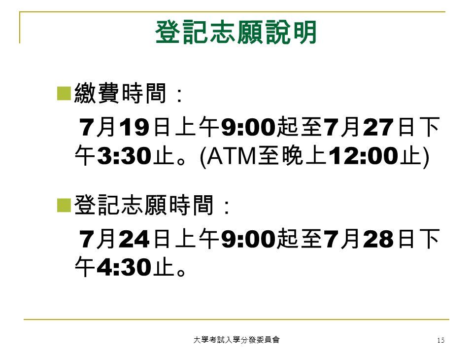 大學考試入學分發委員會 15 登記志願說明 繳費時間: 7 月 19 日上午 9:00 起至 7 月 27 日下 午 3:30 止。 (ATM 至晚上 12:00 止 ) 登記志願時間: 7 月 24 日上午 9:00 起至 7 月 28 日下 午 4:30 止。