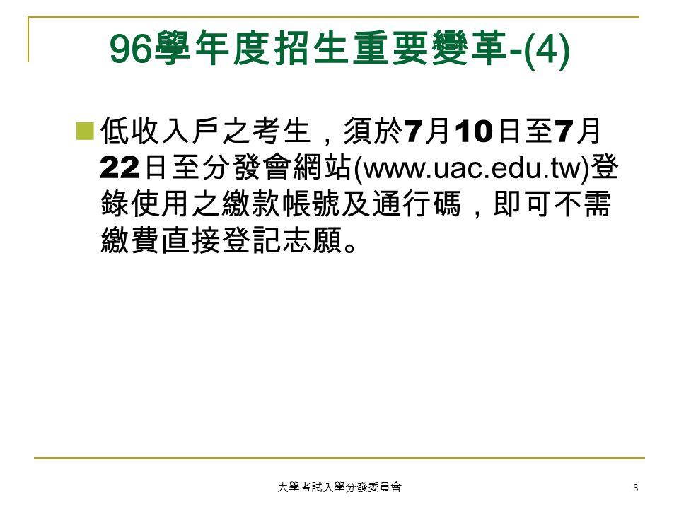 大學考試入學分發委員會 8 96 學年度招生重要變革 -(4) 低收入戶之考生,須於 7 月 10 日至 7 月 22 日至分發會網站 (www.uac.edu.tw) 登 錄使用之繳款帳號及通行碼,即可不需 繳費直接登記志願。