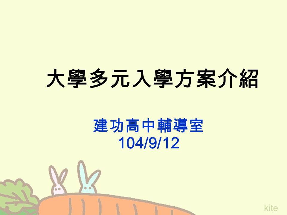 大學多元入學方案介紹 建功高中輔導室 104/9/12