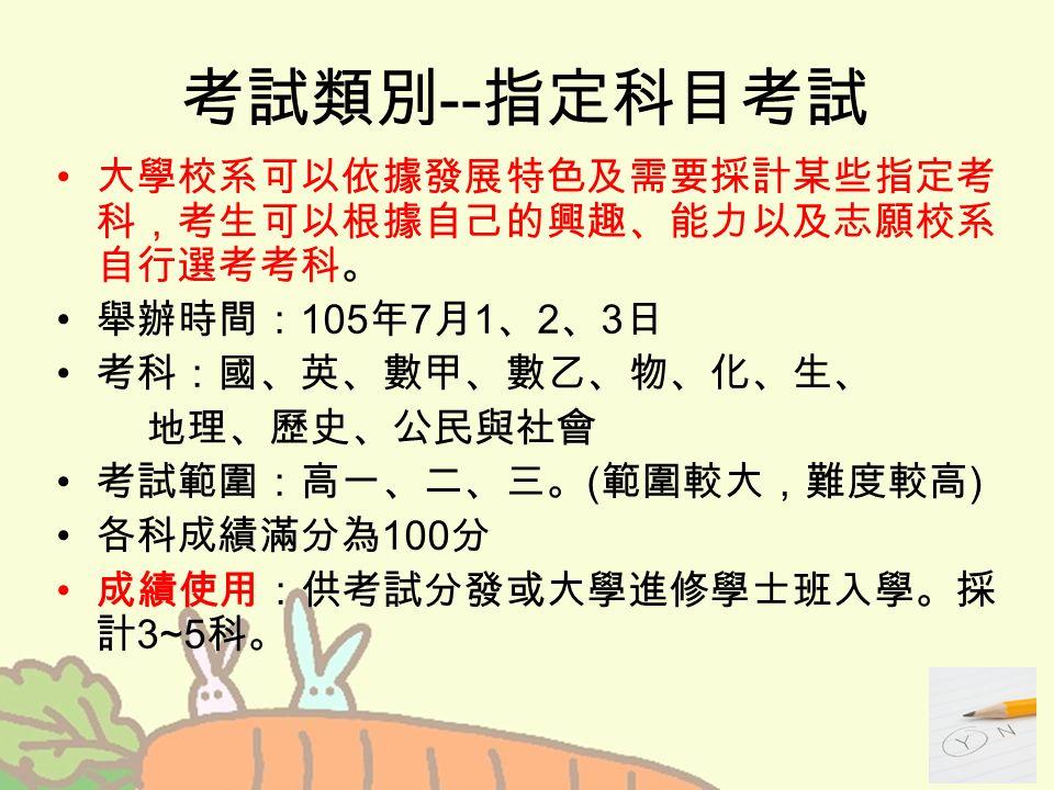 考試類別 -- 指定科目考試 大學校系可以依據發展特色及需要採計某些指定考 科,考生可以根據自己的興趣、能力以及志願校系 自行選考考科。 舉辦時間: 105 年 7 月 1 、 2 、 3 日 考科:國、英、數甲、數乙、物、化、生、 地理、歷史、公民與社會 考試範圍:高一、二、三。 ( 範圍較大,難度較高 ) 各科成績滿分為 100 分 成績使用:供考試分發或大學進修學士班入學。採 計 3~5 科。