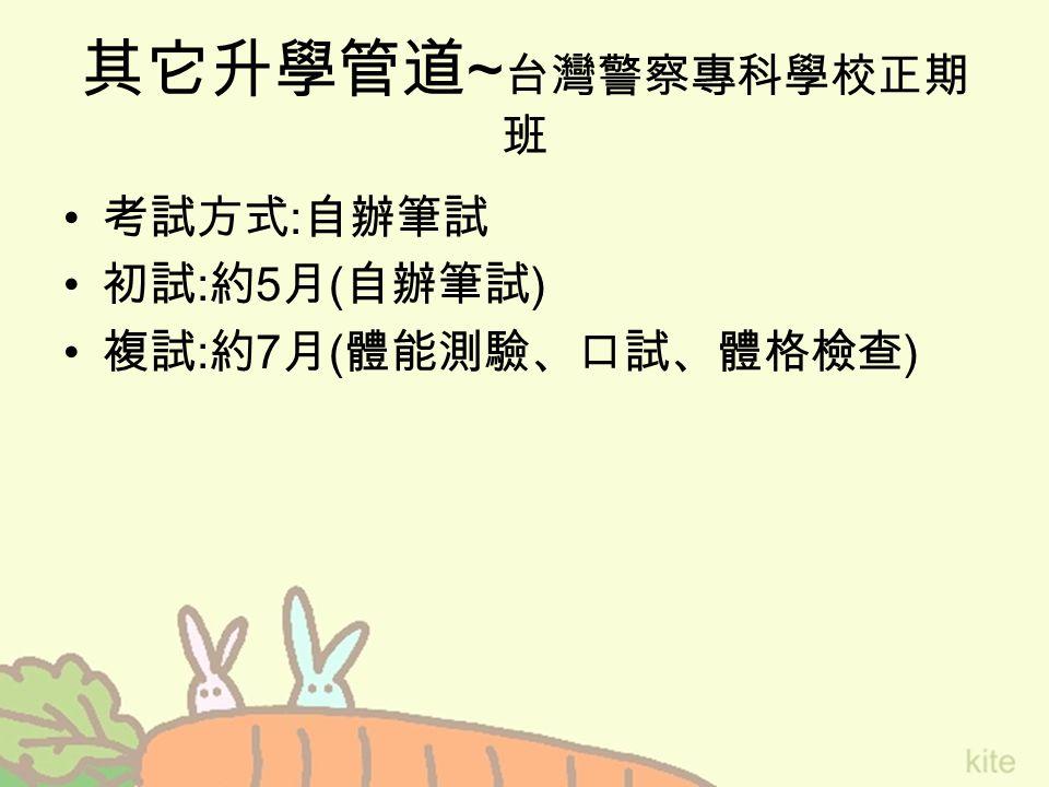 其它升學管道 ~ 台灣警察專科學校正期 班 考試方式 : 自辦筆試 初試 : 約 5 月 ( 自辦筆試 ) 複試 : 約 7 月 ( 體能測驗、口試、體格檢查 )