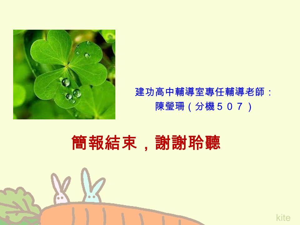 簡報結束,謝謝聆聽 建功高中輔導室專任輔導老師: 陳瑩珊(分機507)