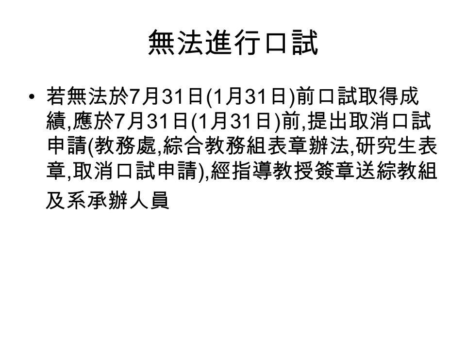 無法進行口試 若無法於 7 月 31 日 (1 月 31 日 ) 前口試取得成 績, 應於 7 月 31 日 (1 月 31 日 ) 前, 提出取消口試 申請 ( 教務處, 綜合教務組表章辦法, 研究生表 章, 取消口試申請 ), 經指導教授簽章送綜教組 及系承辦人員