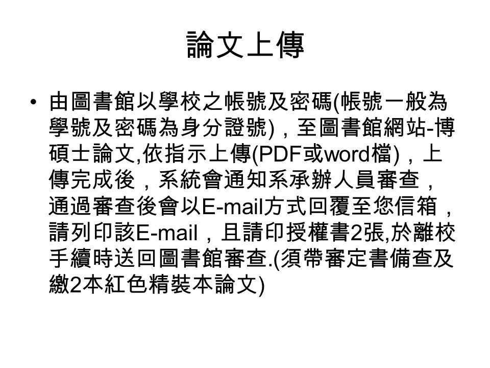 論文上傳 由圖書館以學校之帳號及密碼 ( 帳號一般為 學號及密碼為身分證號 ) ,至圖書館網站 - 博 碩士論文, 依指示上傳 (PDF 或 word 檔 ) ,上 傳完成後,系統會通知系承辦人員審查, 通過審查後會以 E-mail 方式回覆至您信箱, 請列印該 E-mail ,且請印授權書 2 張, 於離校 手續時送回圖書館審查.( 須帶審定書備查及 繳 2 本紅色精裝本論文 )