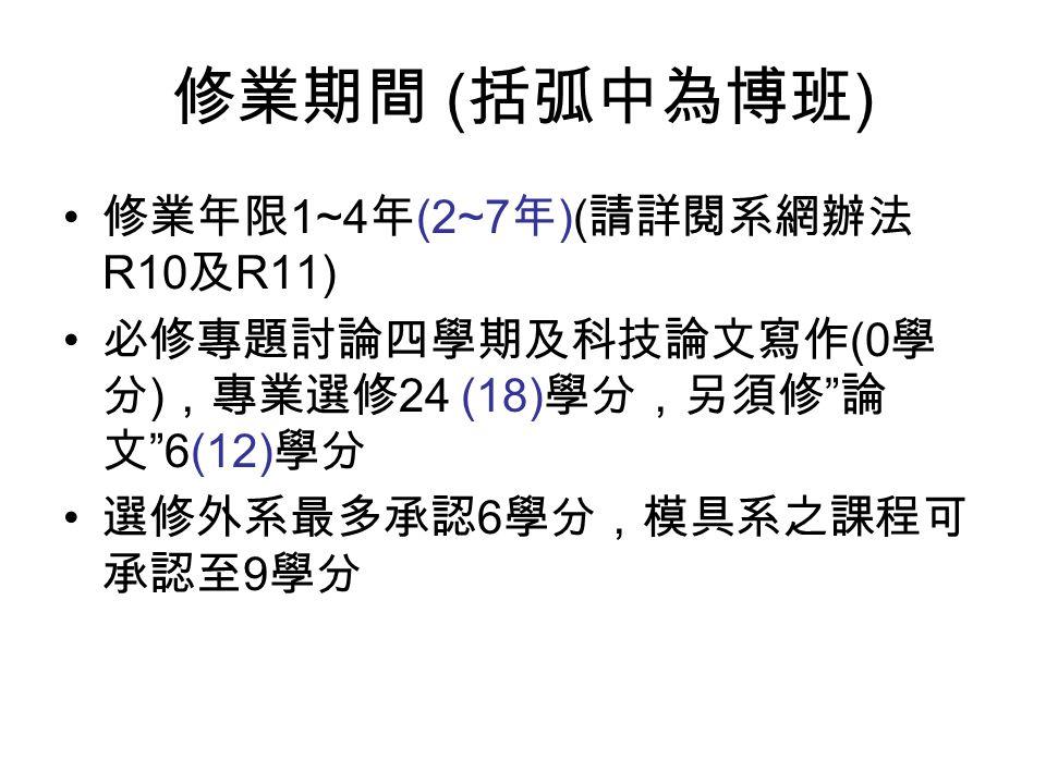 修業期間 ( 括弧中為博班 ) 修業年限 1~4 年 (2~7 年 )( 請詳閱系網辦法 R10 及 R11) 必修專題討論四學期及科技論文寫作 (0 學 分 ) ,專業選修 24 (18) 學分,另須修 論 文 6(12) 學分 選修外系最多承認 6 學分,模具系之課程可 承認至 9 學分