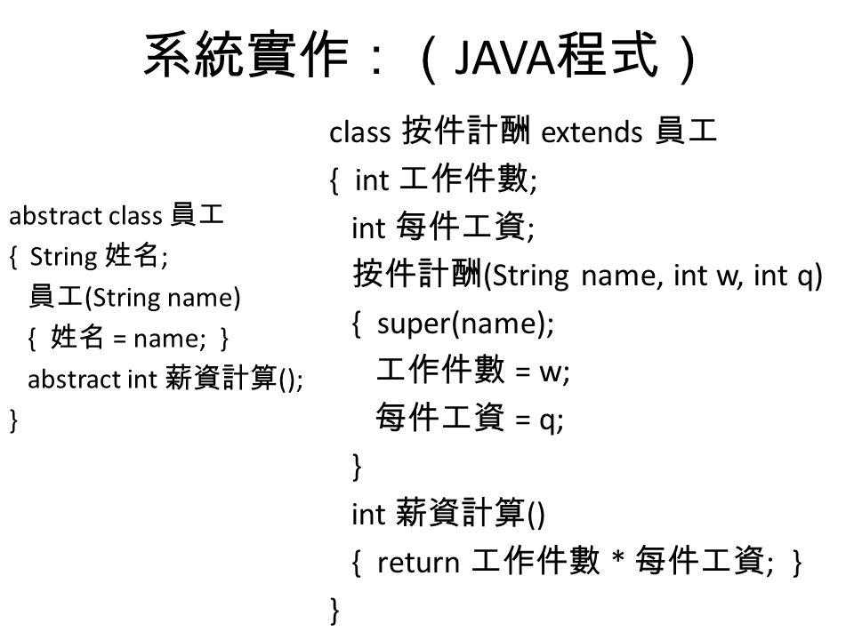 系統實作:( JAVA 程式) abstract class 員工 { String 姓名 ; 員工 (String name) { 姓名 = name; } abstract int 薪資計算 (); } class 按件計酬 extends 員工 { int 工作件數 ; int 每件工資 ; 按件計酬 (String name, int w, int q) { super(name); 工作件數 = w; 每件工資 = q; } int 薪資計算 () { return 工作件數 * 每件工資 ; } }