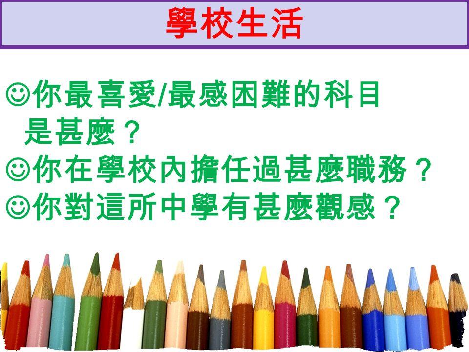 學校生活 你最喜愛 / 最感困難的科目 是甚麼? 你在學校內擔任過甚麼職務? 你對這所中學有甚麼觀感?