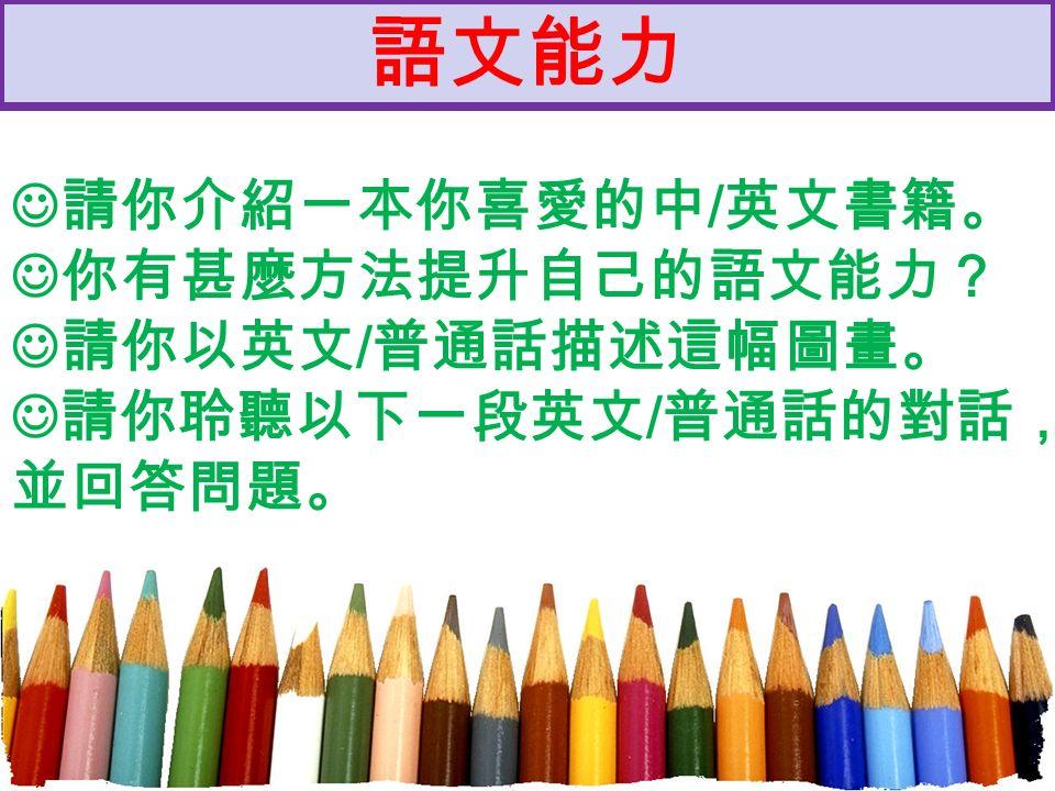 語文能力 請你介紹一本你喜愛的中 / 英文書籍。 你有甚麼方法提升自己的語文能力? 請你以英文 / 普通話描述這幅圖畫。 請你聆聽以下一段英文 / 普通話的對話, 並回答問題。